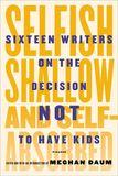 Jacket image for Selfish, Shallow, and Self-Absorbed: Sixteen Writers on the Decision Not to Have Kids