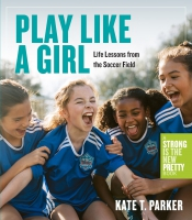 Jacket Image For: Play Like a Girl: A Celebration of Girls and Women in Soccer