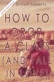 Jacket Image For: How to Drop a Class (and Fall in Love)